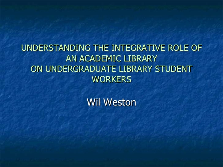 UNDERSTANDING THE INTEGRATIVE ROLE OF AN ACADEMIC LIBRARY ON UNDERGRADUATE LIBRARY STUDENT WORKERS Wil Weston