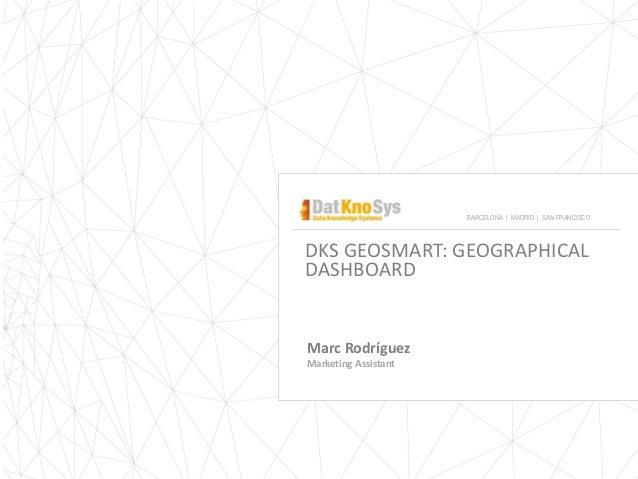 DKS GEOSMART: GEOGRAPHICAL DASHBOARD Marc Rodríguez Marketing Assistant BARCELONA | MADRID | SAN FRANCISCO
