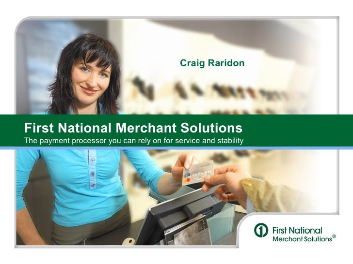 First National Merchant Solutions The payment processor you can rely on for service and stability Craig Raridon