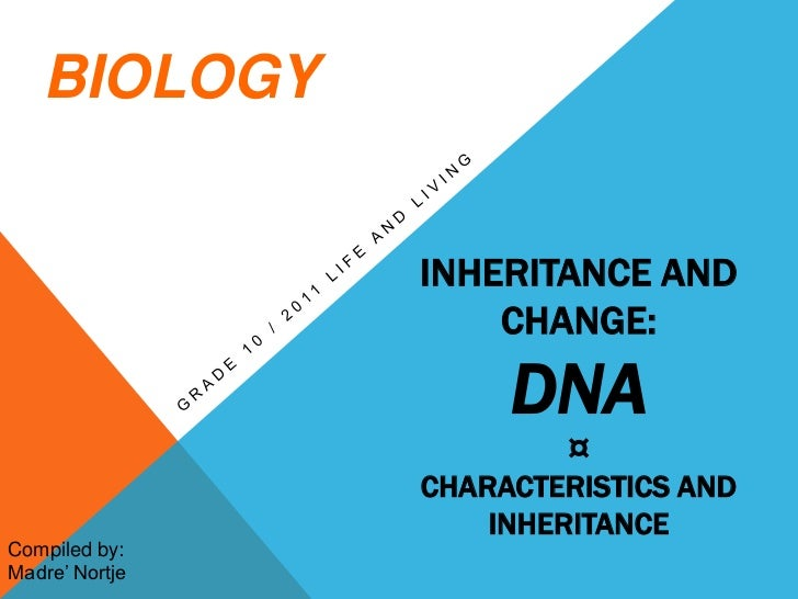Inheritance and change: dna¤ characteristics and inheritance<br />Grade 10 / 2011 life and living<br />BIOLOGY<br />Compil...
