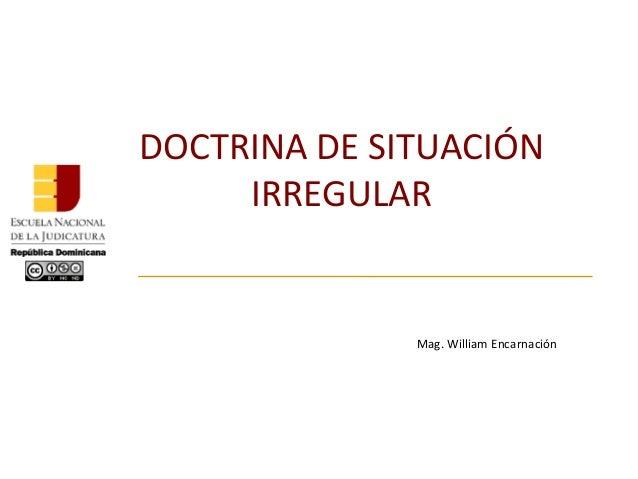 DOCTRINA DE SITUACIÓN IRREGULAR Mag. William Encarnación
