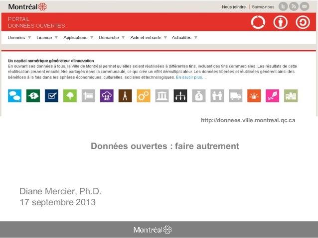 http://donnees.ville.montreal.qc.ca Diane Mercier, Ph.D. 17 septembre 2013 Données ouvertes: faire autrement