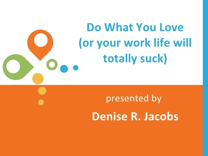 Do What You Love (or your work life will totally suck) presented by   Denise R. Jacobs