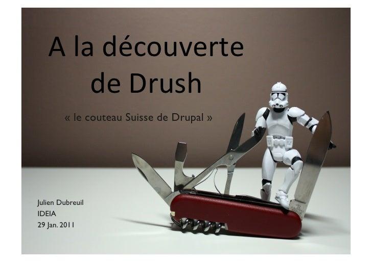A la découverte             de Drush           « le couteau Suisse de Drupal »Julien DubreuilIDEIA29 Jan. 2...