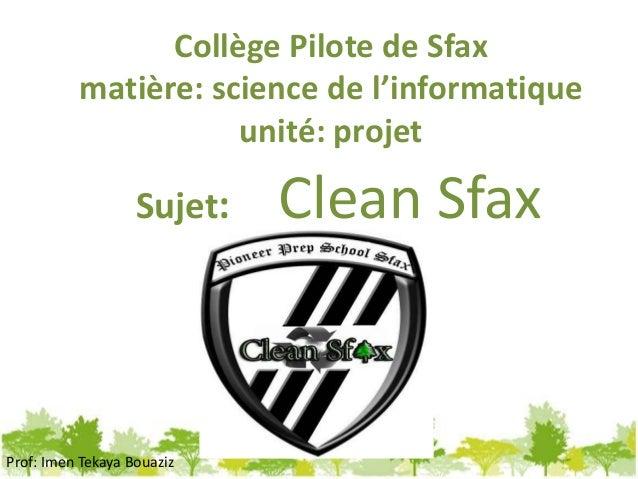 Collège Pilote de Sfax matière: science de l'informatique unité: projet Sujet: Clean Sfax Prof: Imen Tekaya Bouaziz
