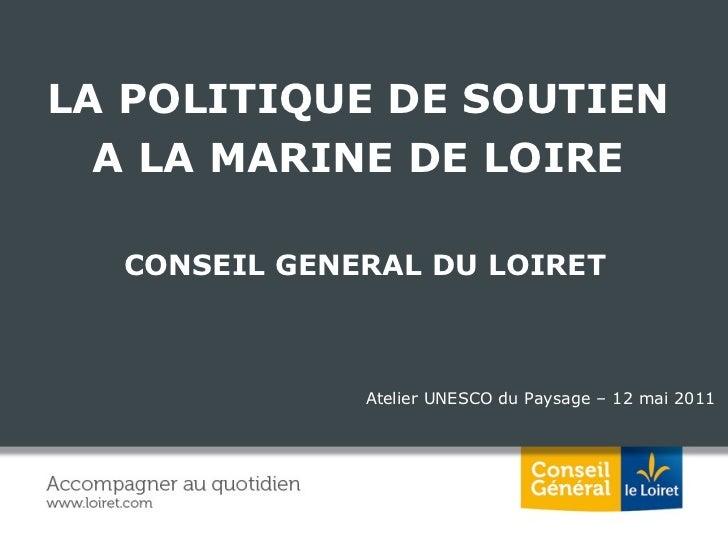 Atelier UNESCO du Paysage – 12 mai 2011 LA POLITIQUE DE SOUTIEN  A LA MARINE DE LOIRE  CONSEIL GENERAL DU LOIRET