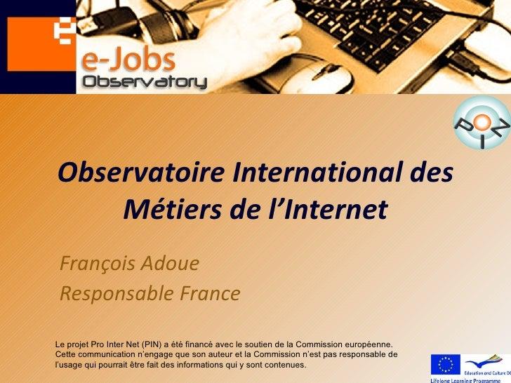 Observatoire International des    Métiers de l'Internet François Adoue Responsable FranceLe projet Pro Inter Net (PIN) a é...