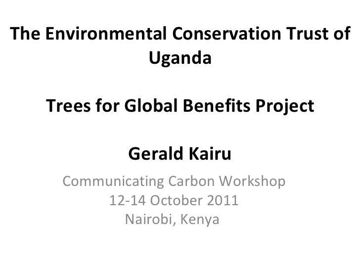 The Environmental Conservation Trust of Uganda Trees for Global Benefits Project Gerald Kairu Communicating Carbon Worksho...