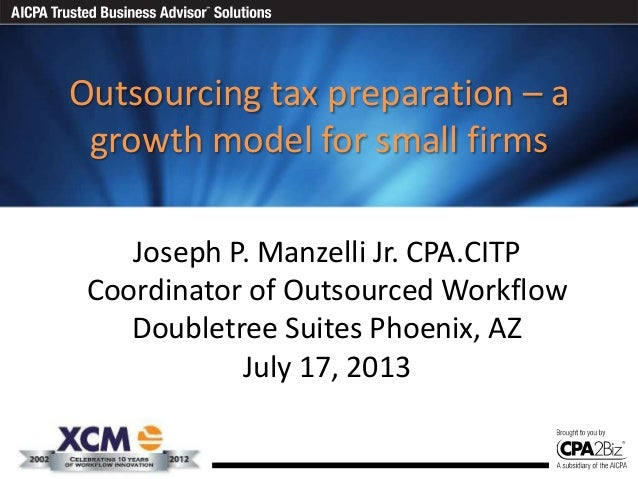 Outsourcing tax preparation – a growth model for small firms Joseph P. Manzelli Jr. CPA.CITP Coordinator of Outsourced Wor...