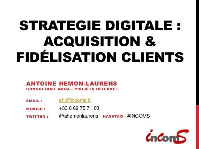 STRATEGIE DIGITALE :   ACQUISITION &FIDÉLISATION CLIENTS ANTOINE HEMON-LAURENS CONSULTANT AMOA - PROJETS INTERNET EMA IL :...