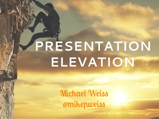 PRESENTATION ELEVATION Michael Weiss @mikepweiss