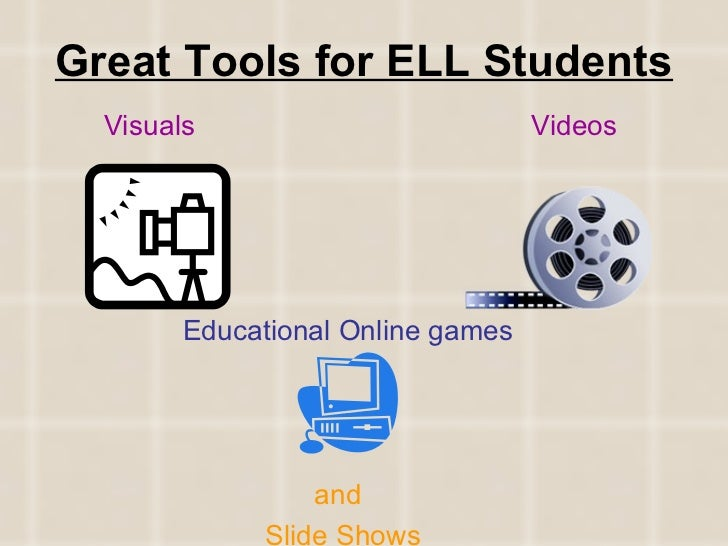Great Tools for ELL Students   Visuals     Videos   Educational Online games       and   Slide Shows