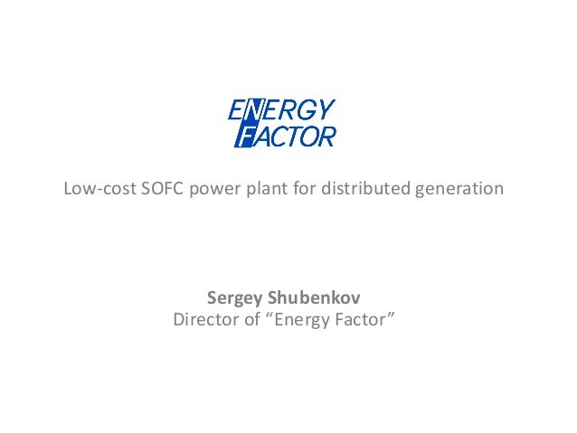 """Low-cost SOFC power plant for distributed generationSergey ShubenkovDirector of """"Energy Factor"""""""