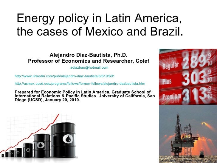 Energy policy in Latin America, the cases of Mexico and Brazil. Alejandro Díaz-Bautista, Ph.D. Professor of Economics and ...