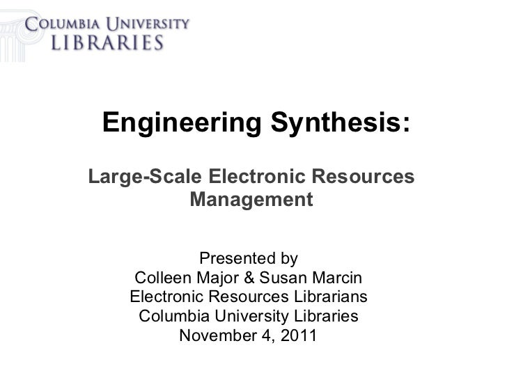 Engineering Synthesis:Large-Scale Electronic Resources          Management             Presented by    Colleen Major & Sus...