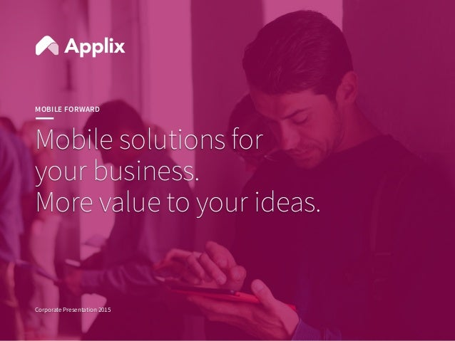 1 1 Mobile solutions for your business. More value to your ideas. Corporate Presentation 2015 MOBILE FORWARD