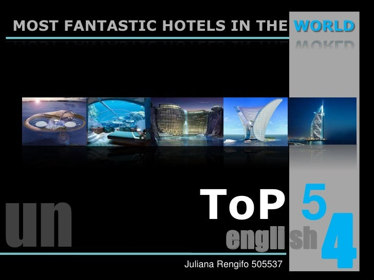 MOST FANTASTIC HOTELS IN THE WORLD<br />ToP5<br />un<br />4<br />engli sh<br />Juliana Rengifo 505537<br />