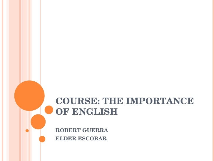 COURSE: THE IMPORTANCE OF ENGLISH ROBERT GUERRA ELDER ESCOBAR