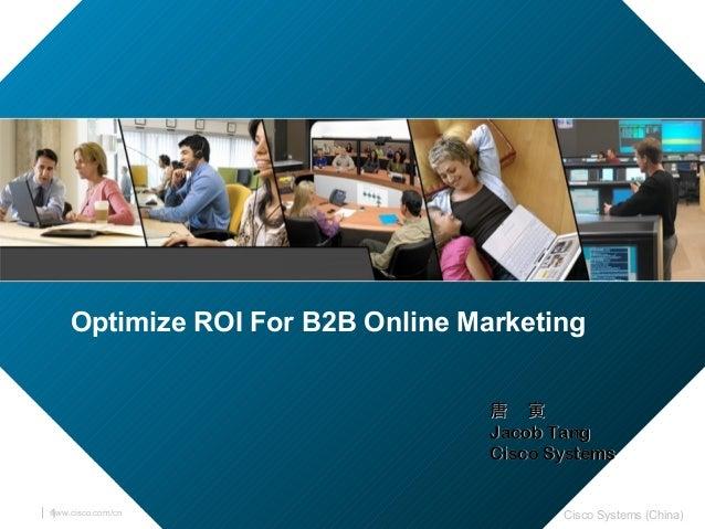 www.cisco.com/cn Cisco Systems (China)1 Optimize ROI For B2B Online Marketing 唐 寅唐 寅 Jacob TangJacob Tang Cisco SystemsCis...