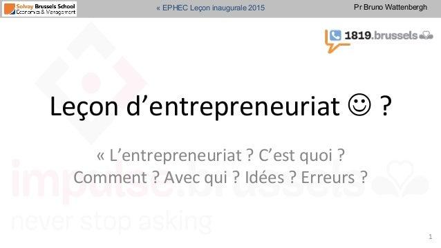 Pr Bruno Wattenbergh« EPHEC Leçon inaugurale 2015 Leçon  d'entrepreneuriat  J  ?   «  L'entrepreneuriat  ?  ...
