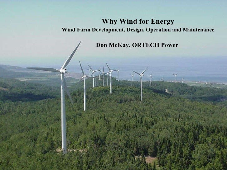 Why Wind for Energy Wind   Farm Development, Design, Operation and Maintenance Don McKay, ORTECH Power