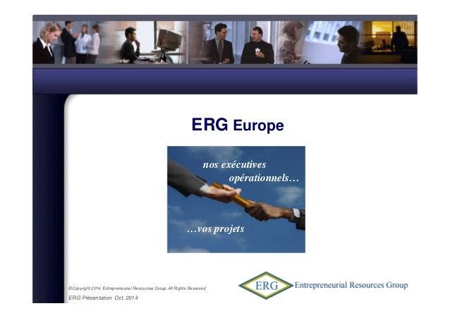 ©Copyright 2014 Entrepreneurial Resources Group All Rights Reserved ERG Présentation Oct. 2014 ERG Europe Mai 2007 nos exé...