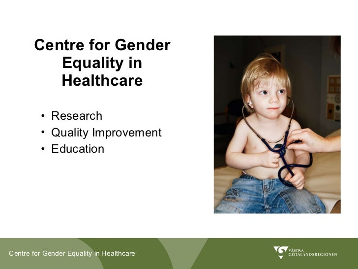 Centre for Gender Equality in Healthcare <ul><li>Research </li></ul><ul><li>Quality Improvement </li></ul><ul><li>Educatio...