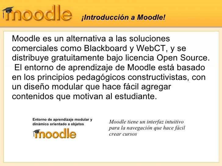 ¡ Introducción a Moodle!  Moodle es un alternativa a las soluciones comerciales como Blackboard y WebCT, y se distribuye g...