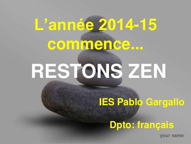 L'année 2014-15  commence...  RESTONS ZEN  IES Pablo Gargallo  Dpto: français  your name