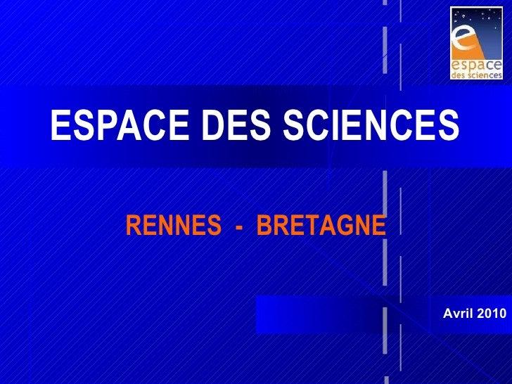 ESPACE DES SCIENCES Avril 2010 RENNES  -  BRETAGNE