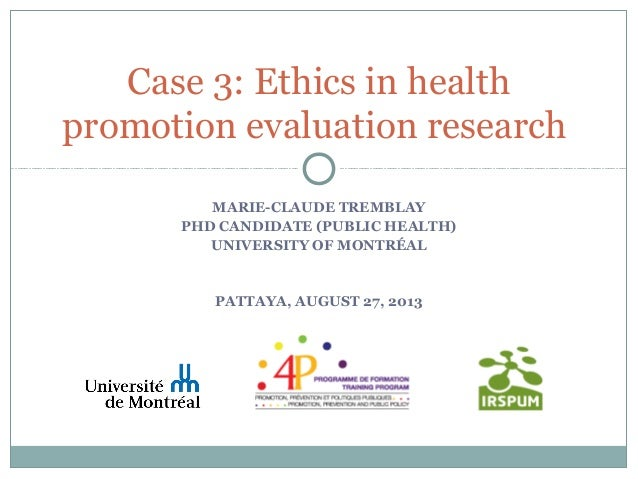 MARIE-CLAUDE TREMBLAY PHD CANDIDATE (PUBLIC HEALTH) UNIVERSITY OF MONTRÉAL PATTAYA, AUGUST 27, 2013 Case 3: Ethics in heal...