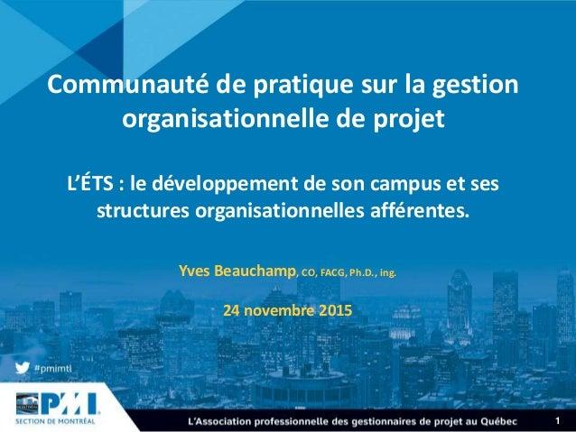 1 Communauté de pratique sur la gestion organisationnelle de projet L'ÉTS : le développement de son campus et ses structur...
