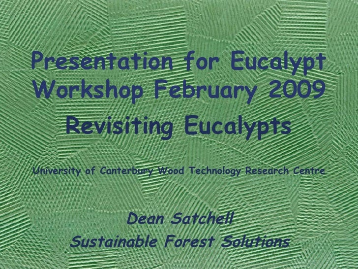 Presentation for Eucalypt Workshop February 2009 Revisiting Eucalypts University of Canterbury Wood Technology Research Ce...