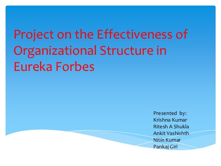 Project on the Effectiveness ofOrganizational Structure inEureka Forbes                        Presented by:              ...