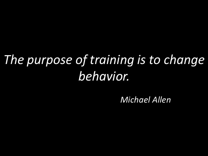 The purpose of training is to change behavior.<br />Michael Allen<br />