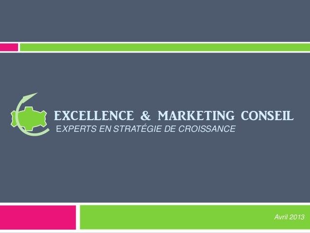EXCELLENCE & MARKETING CONSEIL EXPERTS EN STRATÉGIE DE CROISSANCE Avril 2013
