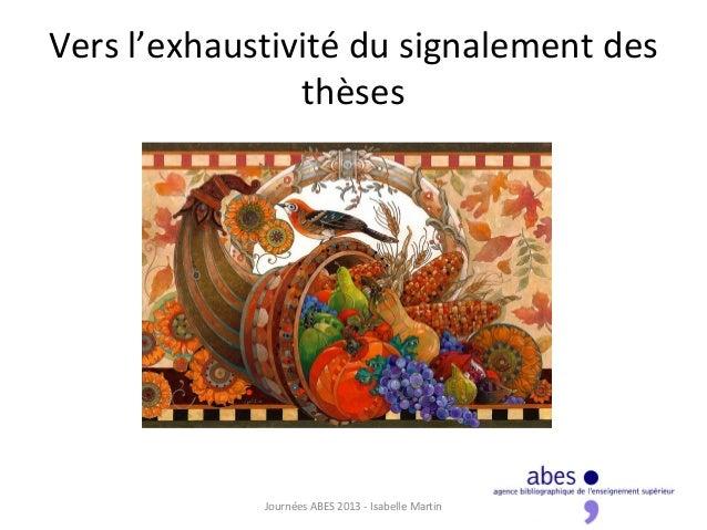 Vers l'exhaustivité du signalement desthèsesJournées ABES 2013 - Isabelle Martin 1