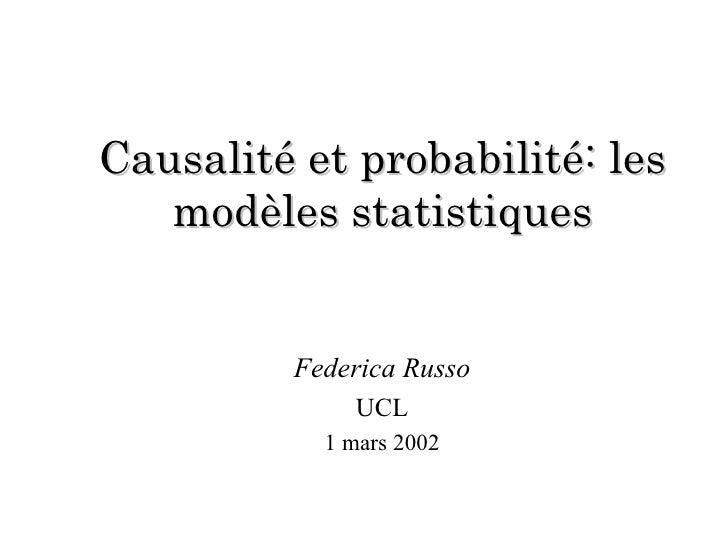 Causalité et probabilité: les modèles statistiques Federica Russo UCL 1 mars 2002