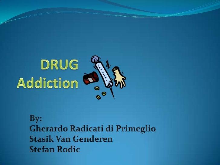 DRUG Addiction<br />By: <br />Gherardo Radicati di Primeglio<br />Stasik Van Genderen<br />Stefan Rodic<br />