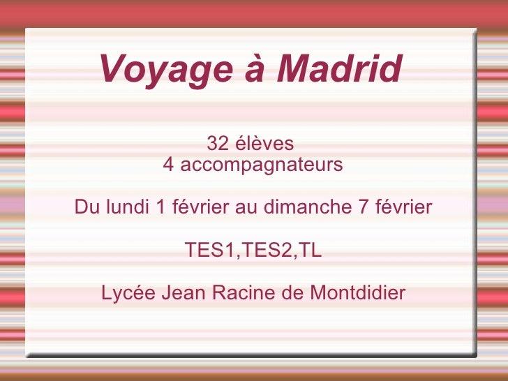 Voyage à Madrid 32 élèves  4 accompagnateurs Du lundi 1 février au dimanche 7 février TES1,TES2,TL Lycée Jean Racine de Mo...