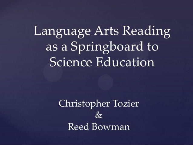 Language Arts Reading  as a Springboard to   Science Education   Christopher Tozier           &    Reed Bowman