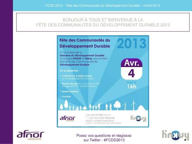 FCDD 2013 - Fête des Communautés du Développement Durable – 4 Avril 2013           BONJOUR À TOUS ET BIENVENUE À LAFÊTE DE...