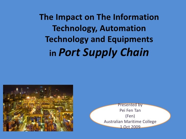 The Impact on The Information Technology, Automation Technology and Equipments in Port Supply Chain<br />Presented by <br ...