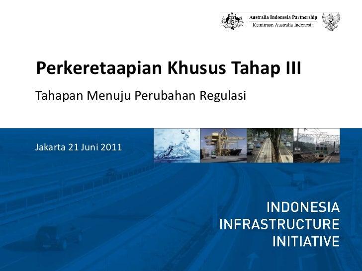 <ul><li>Perkeretaapian Khusus Tahap III  </li></ul><ul><li>Tahapan Menuju Perubahan Regulasi </li></ul><ul><li>Jakarta 21 ...