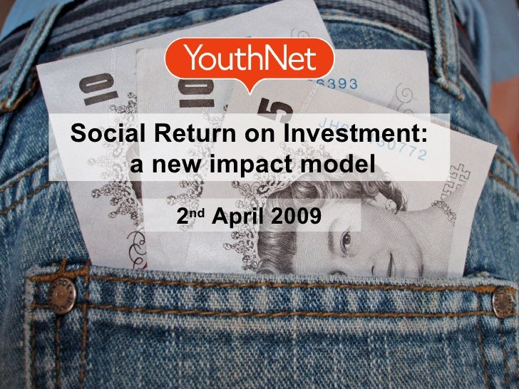 Social Return on Investment: a new impact model 2 nd  April 2009