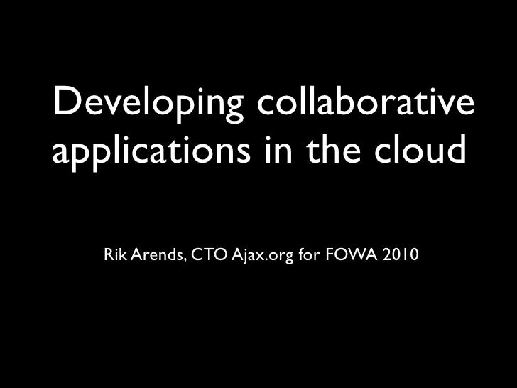 Developing collaborative applications in the cloud     Rik Arends, CTO Ajax.org for FOWA 2010