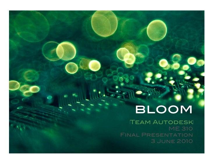 bloom!   Team Autodesk              ME 310! Final Presentation!         3 June 2010!