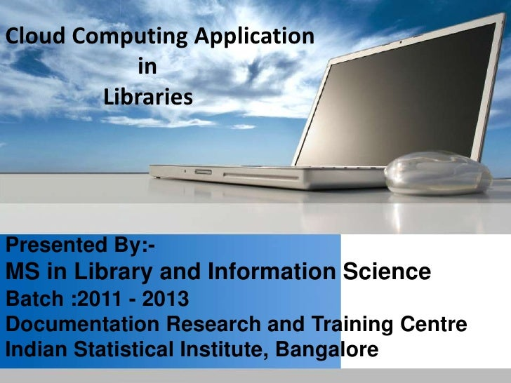 Cloud Computing Application           in        LibrariesPresented By:-MS in Library and Information ScienceBatch :2011 - ...