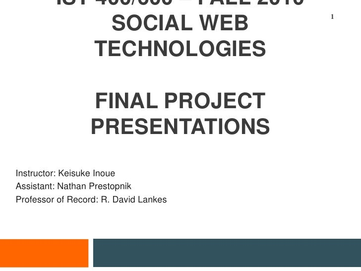 IST 400/600 – fall 2010Social Web TechnologiesFinal project presentations<br />Instructor: Keisuke Inoue<br />Assistant: N...