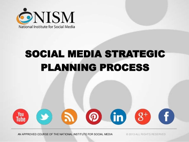 SOCIAL MEDIA STRATEGICPLANNING PROCESSAN APPROVED COURSE OF THE NATIONAL INSTITUTE FOR SOCIAL MEDIA © 2013 ALL RIGHTS RESE...